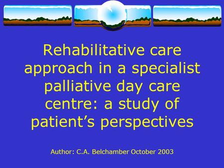 Rehabilitative care approach in a specialist palliative day care centre: a study of patient's perspectives Author: C.A. Belchamber October 2003.