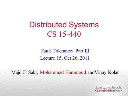 Distributed Systems CS 15-440 Fault Tolerance- Part III Lecture 15, Oct 26, 2011 Majd F. Sakr, Mohammad Hammoud andVinay Kolar 1.