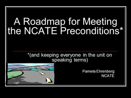 A Roadmap for Meeting the NCATE Preconditions* *(and keeping everyone in the unit on speaking terms) Pamela Ehrenberg NCATE.