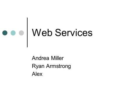 Web Services Andrea Miller Ryan Armstrong Alex. Web services are an emerging technology that offer a solution for providing a common collaborative architecture.