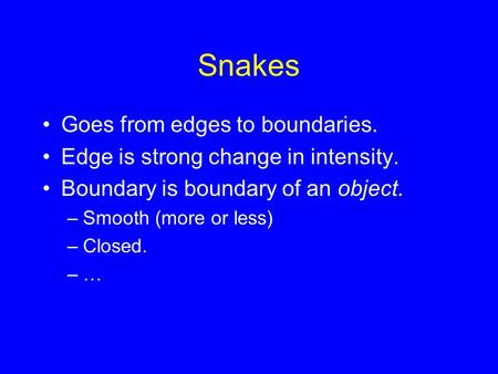 Snakes Goes from edges to boundaries. Edge is strong change in intensity. Boundary is boundary of an object. –Smooth (more or less) –Closed. –…