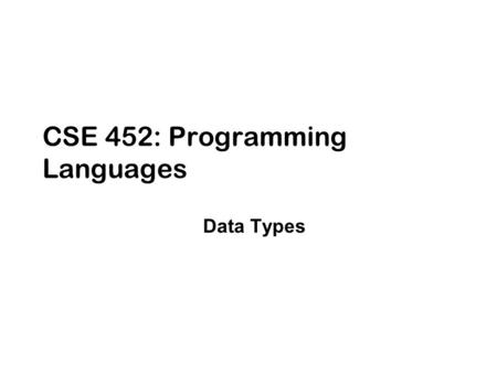 CSE 452: Programming <strong>Languages</strong> Data Types. 2 Organization of Programming <strong>Languages</strong>-Cheng (Fall 2004) Where are we? High-level Programming <strong>Languages</strong> Logic.