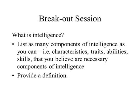 Break-out Session What is intelligence? List as many components of intelligence as you can—i.e. characteristics, traits, abilities, skills, that you believe.