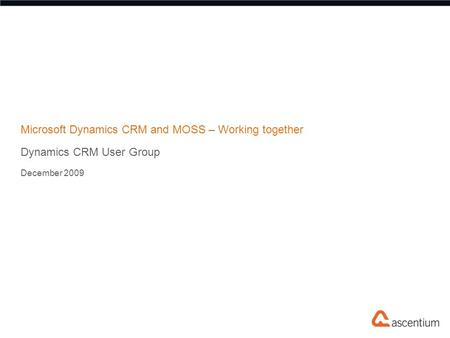 Microsoft Dynamics CRM and MOSS – Working together Dynamics CRM User Group December 2009.