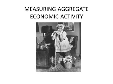 MEASURING AGGREGATE ECONOMIC ACTIVITY