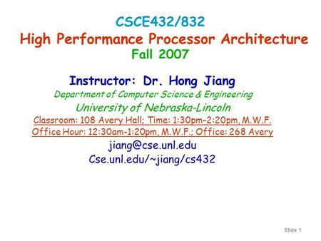 Slide 1 Instructor: Dr. Hong Jiang Department of Computer Science & Engineering University of Nebraska-Lincoln Classroom: 108 Avery Hall; Time: 1:30pm-2:20pm,
