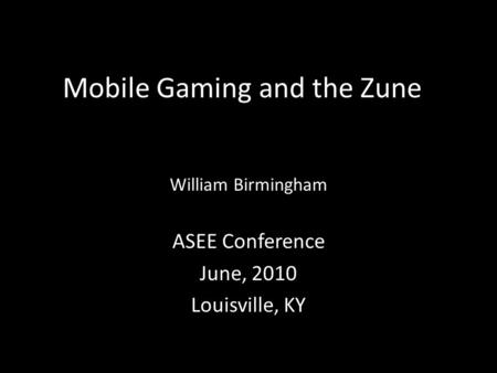 Mobile Gaming and the Zune William Birmingham ASEE Conference June, 2010 Louisville, KY.