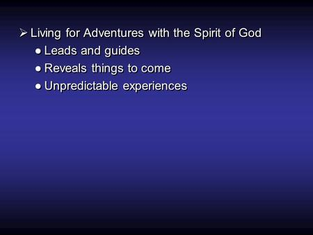  Living for Adventures with the Spirit of God ●Leads and guides ●Reveals things to come ●Unpredictable experiences  Living for Adventures with the Spirit.