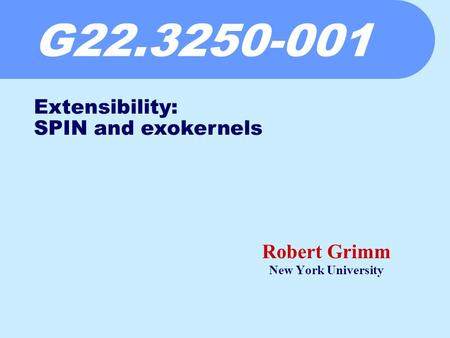 G22.3250-001 Robert Grimm New York University Extensibility: SPIN and exokernels.