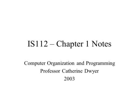 IS112 – Chapter 1 Notes Computer Organization and Programming Professor Catherine Dwyer 2003.