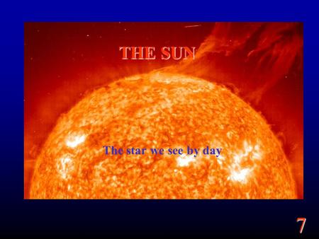 7 THE SUN The star we see by day. 7 Goals Summarize the overall properties of the Sun. What are the different parts of the Sun? Where does the light we.