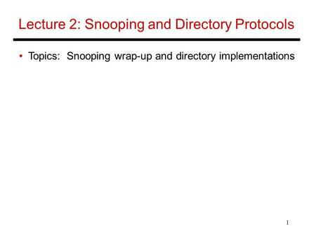 1 Lecture 2: Snooping and Directory Protocols Topics: Snooping wrap-up and directory implementations.