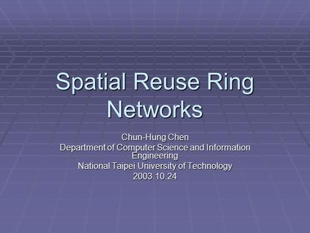 Spatial Reuse Ring Networks Chun-Hung Chen Department of Computer Science and Information Engineering National Taipei University of Technology 2003.10.24.