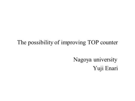 2002.8.31PID Nagoya univ1 The possibility of improving TOP counter Nagoya university Yuji Enari.