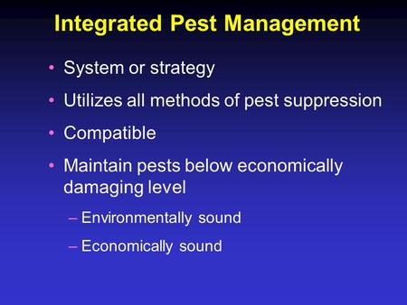 Integrated Pest Management System or strategy Utilizes all methods of pest suppression Compatible Maintain pests below economically damaging level –Environmentally.