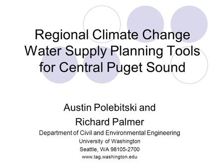 Regional Climate Change Water Supply Planning Tools for Central Puget Sound Austin Polebitski and Richard Palmer Department of Civil and Environmental.
