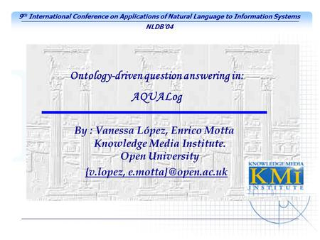 By : Vanessa López, Enrico Motta Knowledge Media Institute. Open University Ontology-driven question answering in: AQUALog 9 th International Conference.