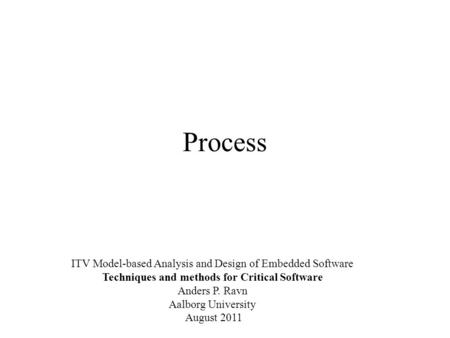 Process ITV Model-based Analysis and Design of Embedded Software Techniques and methods for Critical Software Anders P. Ravn Aalborg University August.