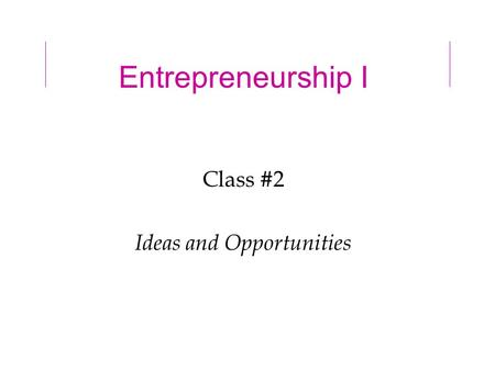 Entrepreneurship I Class #2 Ideas and Opportunities.