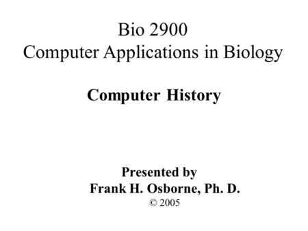 Computer History Presented by Frank H. Osborne, Ph. D. © 2005 Bio 2900 Computer Applications in Biology.