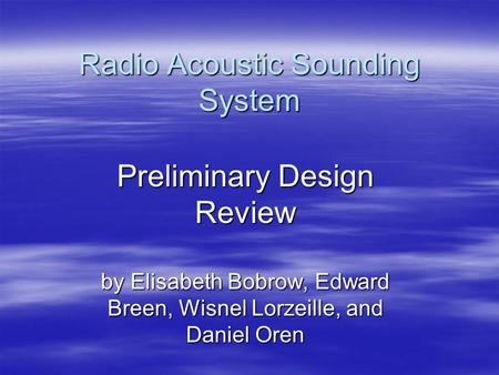 Radio Acoustic Sounding System Preliminary Design Review by Elisabeth Bobrow, Edward Breen, Wisnel Lorzeille, and Daniel Oren.