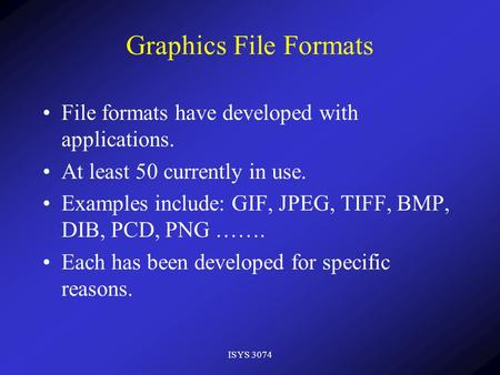 ISYS 3074 Graphics File Formats File formats have developed with applications. At least 50 currently in use. Examples include: GIF, JPEG, TIFF, BMP, DIB,