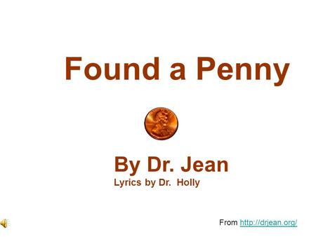 From http://drjean.org/ Found a Penny By Dr. Jean Lyrics by Dr. Holly From http://drjean.org/