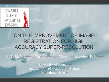 ON THE IMPROVEMENT OF IMAGE REGISTRATION FOR HIGH ACCURACY SUPER-RESOLUTION Michalis Vrigkas, Christophoros Nikou, Lisimachos P. Kondi University of Ioannina.