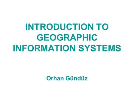 INTRODUCTION TO GEOGRAPHIC INFORMATION SYSTEMS Orhan Gündüz.