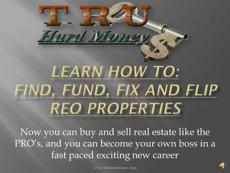 Now you can buy and sell real estate like the PRO's, and you can become your own boss in a fast paced exciting new career www.truhardmoney.com.