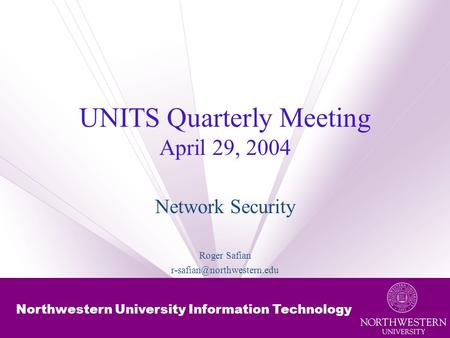 Northwestern University Information Technology UNITS Quarterly Meeting April 29, 2004 Network Security Roger Safian