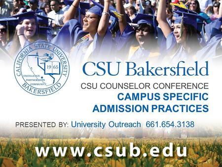 CSU COUNSELOR CONFERENCE CAMPUS SPECIFIC ADMISSION PRACTICES PRESENTED BY: University Outreach 661.654.3138.