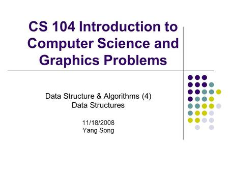 CS 104 Introduction to Computer Science and Graphics Problems Data Structure & Algorithms (4) Data Structures 11/18/2008 Yang Song.