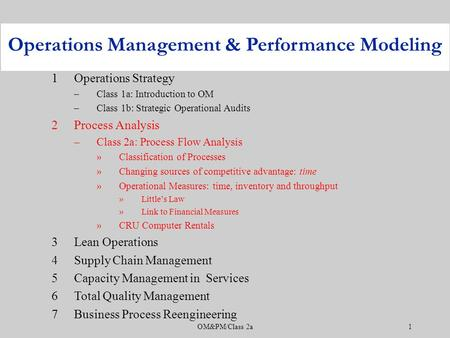 OM&PM/Class 2a1 1Operations Strategy –Class 1a: Introduction to OM –Class 1b: Strategic Operational Audits 2Process Analysis –Class 2a: Process Flow Analysis.