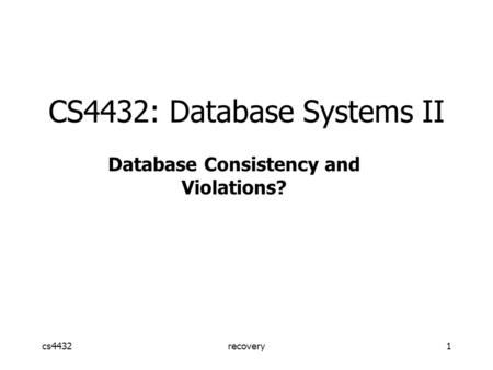 Cs4432recovery1 CS4432: Database Systems II Database Consistency and Violations?