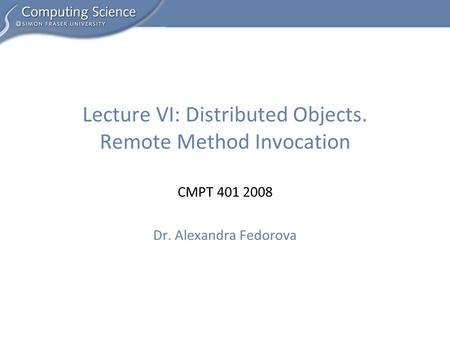 CMPT 401 2008 Dr. Alexandra Fedorova Lecture VI: Distributed Objects. Remote Method Invocation.