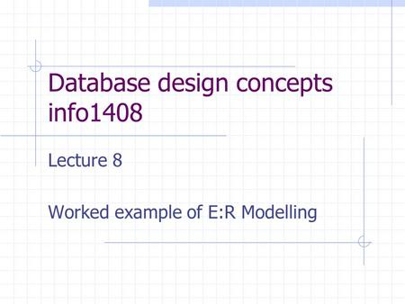 Database design concepts info1408 Lecture 8 Worked example of E:R Modelling.