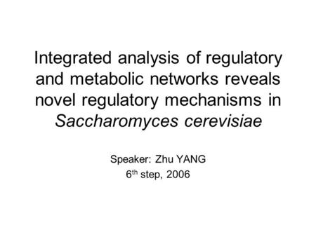 Integrated analysis of regulatory and metabolic networks reveals novel regulatory mechanisms in Saccharomyces cerevisiae Speaker: Zhu YANG 6 th step, 2006.