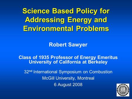 Science Based Policy for Addressing Energy and Environmental Problems Robert Sawyer Class of 1935 Professor of Energy Emeritus University of California.