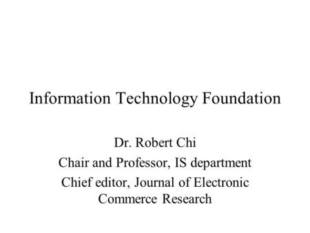 Information Technology Foundation Dr. Robert Chi Chair and Professor, IS department Chief editor, Journal of Electronic Commerce Research.