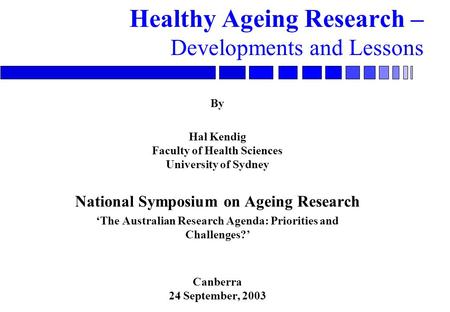 Healthy Ageing Research – Developments and Lessons By Hal Kendig Faculty of Health Sciences University of Sydney National Symposium on Ageing Research.