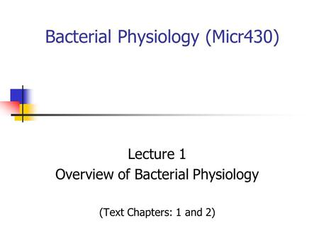 Bacterial Physiology (Micr430) Lecture 1 Overview of Bacterial Physiology (Text Chapters: 1 and 2)