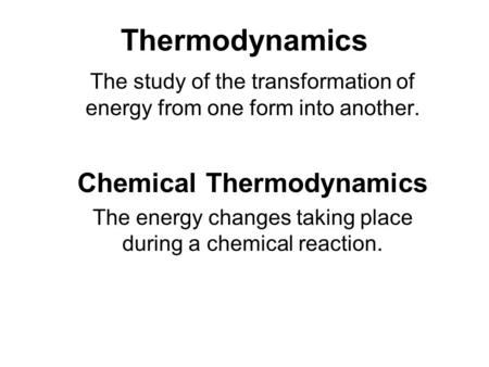 Thermodynamics The study of the transformation of energy from one form into another. Chemical Thermodynamics The energy changes taking place during a chemical.