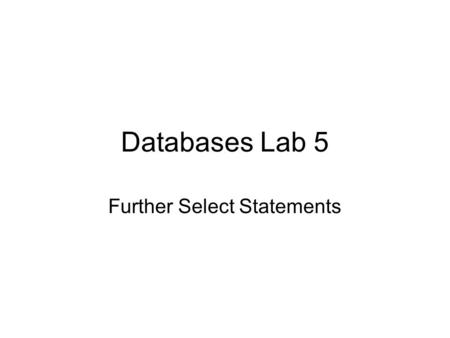 Databases Lab 5 Further Select Statements. Functions in SQL There are many types of functions provided. The ones that are used most are: –Date and Time.