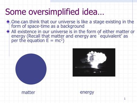 1 Some oversimplified idea… One can think that our universe is like a stage existing in the form of space-time as a background All existence in our universe.