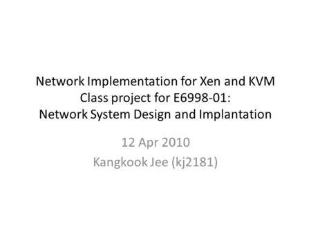 Network Implementation for Xen and KVM Class project for E6998-01: Network System Design and Implantation 12 Apr 2010 Kangkook Jee (kj2181)