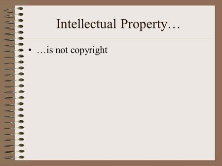 Intellectual Property… …is not copyright Copyright Balances public access rights with author(s)' right to control and benefit from their work Protects.