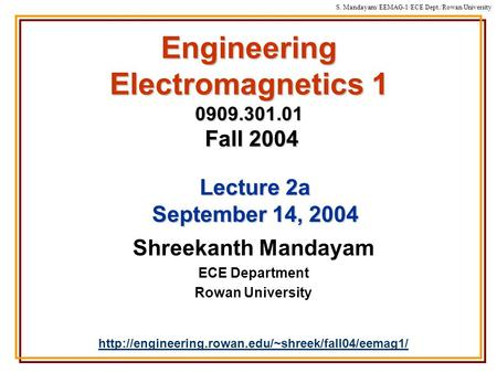 S. Mandayam/ EEMAG-1/ECE Dept./Rowan University Engineering Electromagnetics 1 0909.301.01 Fall 2004 Shreekanth Mandayam ECE Department Rowan University.