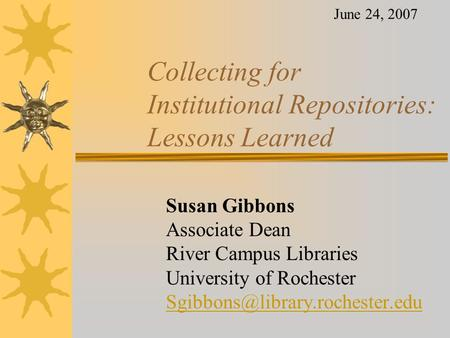 Collecting for Institutional Repositories: Lessons Learned Susan Gibbons Associate Dean River Campus Libraries University of Rochester