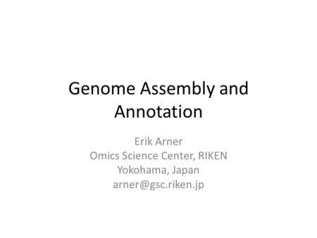 Genome Assembly and Annotation Erik Arner Omics Science Center, RIKEN Yokohama, Japan